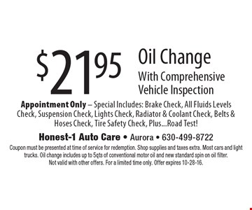 $21.95 Oil Change With Comprehensive Vehicle Inspection Appointment Only - Special Includes: Brake Check, All Fluids Levels Check, Suspension Check, Lights Check, Radiator & Coolant Check, Belts & Hoses Check, Tire Safety Check, Plus...Road Test!. Coupon must be presented at time of service for redemption. Shop supplies and taxes extra. Most cars and light trucks. Oil change includes up to 5qts of conventional motor oil and new standard spin on oil filter. Not valid with other offers. For a limited time only. Offer expires 10-28-16.