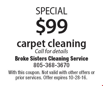 SPECIAL $99 carpet cleaning. Call for details. With this coupon. Not valid with other offers or prior services. Offer expires 10-28-16.