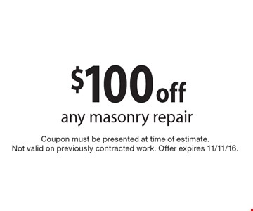 $100 off any masonry repair. Coupon must be presented at time of estimate. Not valid on previously contracted work. Offer expires 11/11/16.