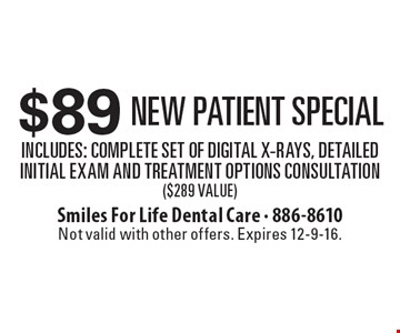 $89 New Patient Special Includes: Complete Set of Digital X-Rays, Detailed Initial Exam and Treatment Options Consultation ($289 Value) . Not valid with other offers. Expires 12-9-16.
