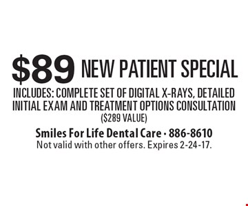 $89 New Patient Special - Includes: Complete Set of Digital X-Rays, Detailed Initial Exam and Treatment Options Consultation ($289 Value) . Not valid with other offers. Expires 2-24-17.
