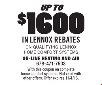 Up To $1600 In Lennox Rebates. On qualifying Lennox Home Comfort Systems. With this coupon on complete home comfort systems. Not valid with other offers. Offer expires 11/4/16.