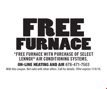 Free Furnace. *Free Furnace with purchase of select Lennox air conditioning systems. With this coupon. Not valid with other offers. Call for details. Offer expires 11/4/16.