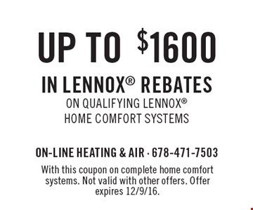 up to $1600 In Lennox Rebates On qualifying Lennox Home Comfort Systems. With this coupon on complete home comfort systems. Not valid with other offers. Offer expires 12/9/16.