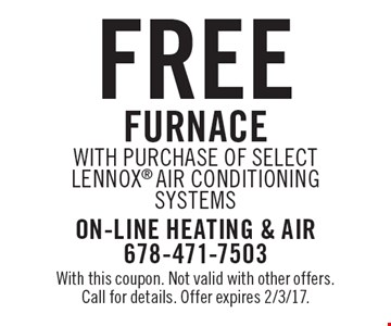 Free furnace with purchase of select Lennox air conditioning systems. With this coupon. Not valid with other offers. Call for details. Offer expires 2/3/17.