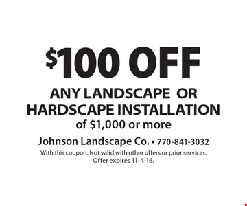 $100 off ANY LANDSCAPEOR HARDSCAPE INSTALLATION of $1,000 or more. With this coupon. Not valid with other offers or prior services. Offer expires 11-4-16.