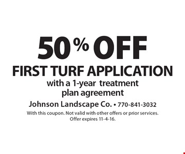 50% off FIRST TURF APPLICATION with a 1-yeartreatmentplan agreement. With this coupon. Not valid with other offers or prior services. Offer expires 11-4-16.