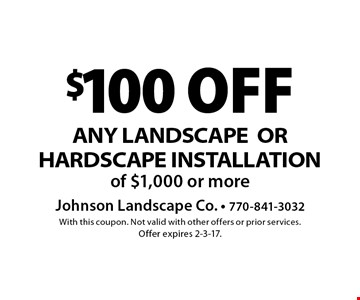 $100 off any landscape or hardscape installation of $1,000 or more. With this coupon. Not valid with other offers or prior services. Offer expires 2-3-17.