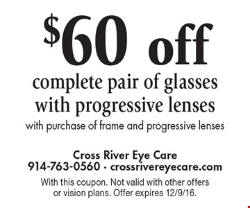 $60 off complete pair of glasses with progressive lenses with purchase of frame and progressive lenses. With this coupon. Not valid with other offers or vision plans. Offer expires 12/9/16.
