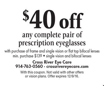 $40 off any complete pair of prescription eyeglasses with purchase of frame and single vision or flat top bifocal lenses min. purchase $139 - single vision and bifocal lenses. With this coupon. Not valid with other offers or vision plans. Offer expires 12/9/16.