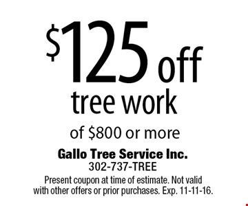 $125 off tree work of $800 or more. Present coupon at time of estimate. Not valid with other offers or prior purchases. Exp. 11-11-16.