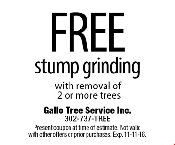 free stump grinding with removal of 2 or more trees. Present coupon at time of estimate. Not valid with other offers or prior purchases. Exp. 11-11-16.
