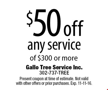 $50 off any service of $300 or more. Present coupon at time of estimate. Not valid with other offers or prior purchases. Exp. 11-11-16.