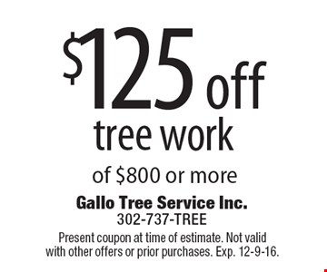 $125 off tree work of $800 or more. Present coupon at time of estimate. Not valid with other offers or prior purchases. Exp. 12-9-16.