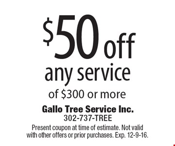 $50 off any service of $300 or more. Present coupon at time of estimate. Not valid with other offers or prior purchases. Exp. 12-9-16.