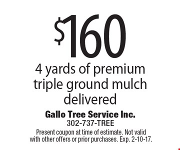 $160 4 yards of premium triple ground mulch delivered. Present coupon at time of estimate. Not valid with other offers or prior purchases. Exp. 2-10-17.