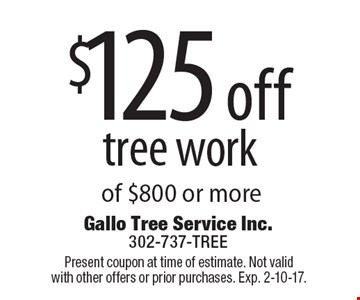 $125 off tree work of $800 or more. Present coupon at time of estimate. Not valid with other offers or prior purchases. Exp. 2-10-17.