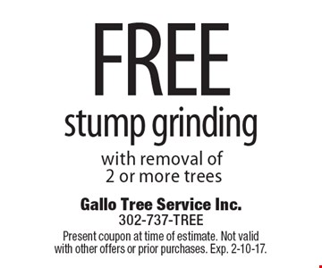 free stump grinding with removal of 2 or more trees. Present coupon at time of estimate. Not valid with other offers or prior purchases. Exp. 2-10-17.