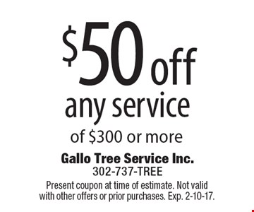 $50 off any service of $300 or more. Present coupon at time of estimate. Not valid with other offers or prior purchases. Exp. 2-10-17.