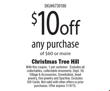 $10 off any purchaseof $60 or more. With this coupon. 1 per customer. Excludes all collectables, collectable ornaments, Dept. 56 Village & Accessories, Snowbabies, bead jewelry, fine jewelry and Spartina. Excludes Gift Cards. Not valid with other offers or prior purchases. Offer expires 11/9/15.