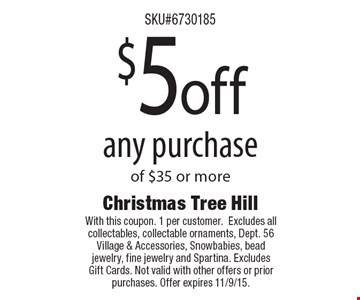 $5 off any purchaseof $35 or more. With this coupon. 1 per customer. Excludes all collectables, collectable ornaments, Dept. 56 Village & Accessories, Snowbabies, bead jewelry, fine jewelry and Spartina. Excludes Gift Cards. Not valid with other offers or prior purchases. Offer expires 11/9/15.