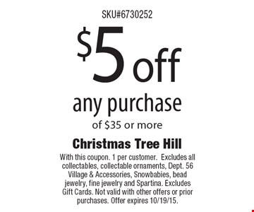 $5 off any purchase of $35 or more. With this coupon. 1 per customer.Excludes all collectables, collectable ornaments, Dept. 56 Village & Accessories, Snowbabies, bead jewelry, fine jewelry and Spartina. Excludes Gift Cards. Not valid with other offers or prior purchases. Offer expires 10/19/15.