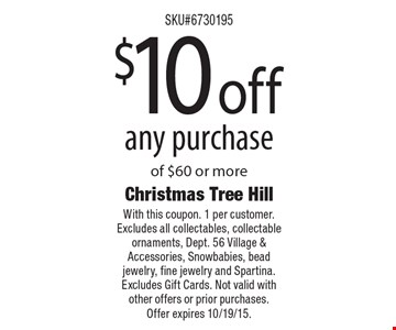 $10 off any purchase of $60 or more. With this coupon. 1 per customer. Excludes all collectables, collectable ornaments, Dept. 56 Village & Accessories, Snowbabies, bead jewelry, fine jewelry and Spartina. Excludes Gift Cards. Not valid with other offers or prior purchases. Offer expires 10/19/15.