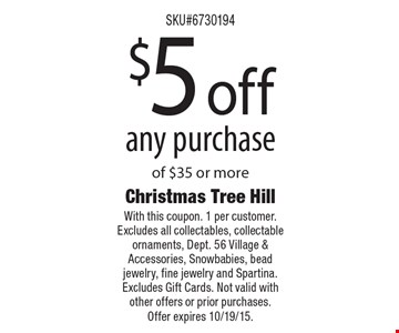 $5 off any purchase of $35 or more. With this coupon. 1 per customer. Excludes all collectables, collectable ornaments, Dept. 56 Village & Accessories, Snowbabies, bead jewelry, fine jewelry and Spartina. Excludes Gift Cards. Not valid with other offers or prior purchases. Offer expires 10/19/15.