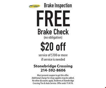Brake Inspection Free Brake Check (no obligation) $20 off service of $100 or more if service is needed. Must present coupon to get this offer. Additional charge for shop supplies may be added. No other discounts apply. Redeem at Stonebridge Crossing Tire & Auto Service. Offer ends 11/4/16.