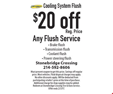 Cooling System Flush $20 off Reg. Price Any Flush Service. Brake flush. Transmission flush. Coolant flush. Power steering flush. Must present coupon to get this price. Savings off regular price. Most vehicles. Fluid disposal charges may apply. No other discounts apply. Will be deducted from participating retailer's price at the time of purchase. Additional charge for shop supplies may be added. Redeem at Stonebridge Crossing Tire & Auto Service. Offer ends 2/3/17.