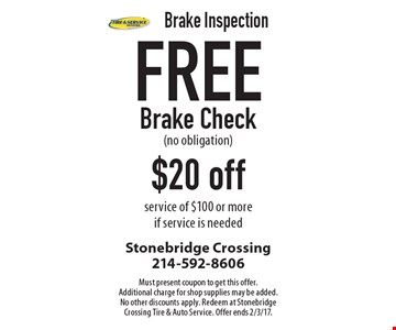 Brake Inspection Free Brake Check (no obligation) $20 off service of $100 or more if service is needed. Must present coupon to get this offer. Additional charge for shop supplies may be added. No other discounts apply. Redeem at Stonebridge Crossing Tire & Auto Service. Offer ends 2/3/17.