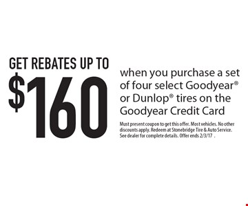 Get rebates up to $160 when you purchase a set of four select Goodyear or Dunlop tires on the Goodyear Credit Card. Must present coupon to get this offer. Most vehicles. No other discounts apply. Redeem at Stonebridge Tire & Auto Service. See dealer for complete details. Offer ends 2/3/17.