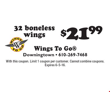 $21.99 32 boneless wings. With this coupon. Limit 1 coupon per customer. Cannot combine coupons. Expires 6-5-16.