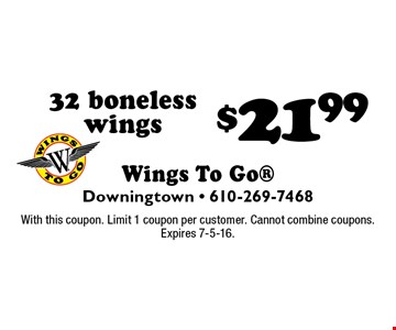$21.99 32 boneless wings. With this coupon. Limit 1 coupon per customer. Cannot combine coupons. Expires 7-5-16.
