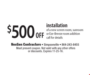 $500 off installation of a new screen room, sunroom or Eze-Breeze room additioncall for details. Must present coupon. Not valid with any other offers or discounts. Expires 11-25-16.