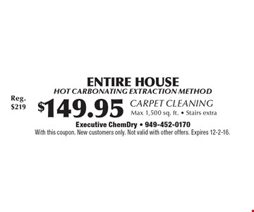 Carpet Cleaning. $149.95 Entire House Hot carbonating extraction method, Max 1,500 sq. ft. - Stairs extra. With this coupon. New customers only. Not valid with other offers. Expires 12-2-16.