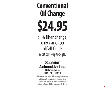 $24.95 Conventional Oil Change. Oil & filter change, check and top off all fluids. Most cars. Up to 5 qts. With this coupon. Must be presented at time of service write-up. One offer per vehicle. Not valid with other offers. Offer expires 1-6-17.