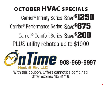 October HVAC Specials Save $200 Carrier Comfort Series PLUS utility rebates up to $1900. Save $675 Carrier Performance Series PLUS utility rebates up to $1900. Save $1250 Carrier Infinity Series PLUS utility rebates up to $1900. With this coupon. Offers cannot be combined. Offer expires 10/31/16.