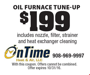 $199 Oil Furnace Tune-Up includes nozzle, filter, strainer and heat exchanger cleaning. With this coupon. Offers cannot be combined. Offer expires 10/31/16.