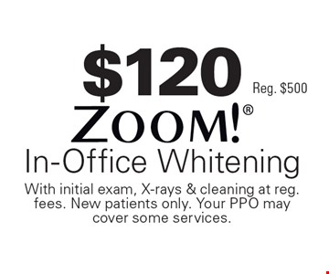 $120 Zoom! In-Office Whitening. Reg. $500. With initial exam, X-rays & cleaning at reg. fees. New patients only. Your PPO may cover some services.
