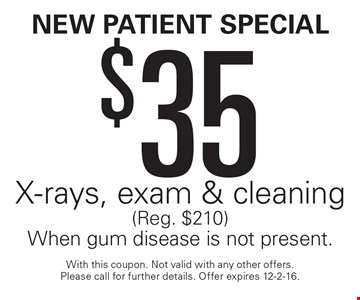 New Patient Special $35 X-rays, exam & cleaning (Reg. $210). When gum disease is not present. With this coupon. Not valid with any other offers. Please call for further details. Offer expires 12-2-16.