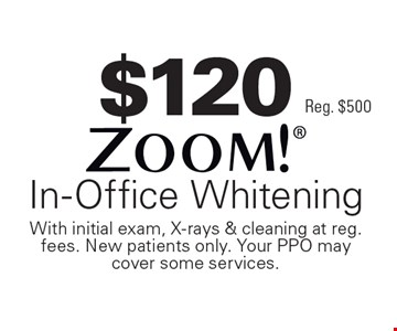 $120 Zoom! In-Office Whitening Reg. $500. With initial exam, X-rays & cleaning at reg. fees. New patients only. Your PPO may cover some services.