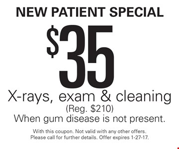 New Patient Special $35 X-rays, exam & cleaning (Reg. $210) When gum disease is not present.. With this coupon. Not valid with any other offers. Please call for further details. Offer expires 1-27-17.