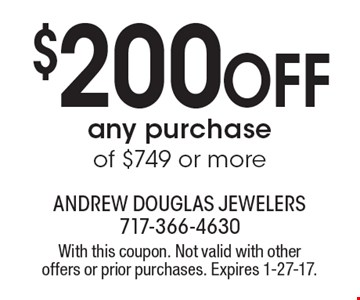 $200 OFF any purchase of $749 or more. With this coupon. Not valid with other offers or prior purchases. Expires 1-27-17.