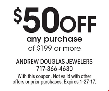 $50 OFF any purchase of $199 or more. With this coupon. Not valid with other offers or prior purchases. Expires 1-27-17.