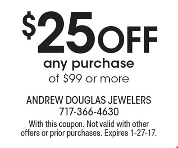 $25 OFF any purchase of $99 or more. With this coupon. Not valid with other offers or prior purchases. Expires 1-27-17.