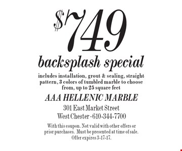 $749 Backsplash Special. Includes installation, grout & sealing, straight pattern, 3 colors of tumbled marble to choose from, up to 25 square feet. With this coupon. Not valid with other offers or prior purchases.Must be presented at time of sale. Offer expires 3-17-17.