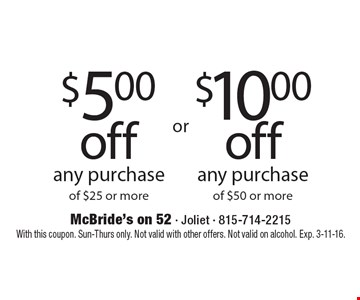 $5.00 off any purchase of $25 or more OR $10.00 off any purchase of $50 or more. With this coupon. Sun-Thurs only. Not valid with other offers. Not valid on alcohol. Exp. 3-11-16.