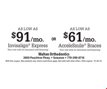 As low as $91/mo. Invisalign® Express, your cost with no insurance and financing or as low as $61/mo. AcceleSmile® Braces, your cost with no insurance and financing. With this coupon. New patients only. Some restrictions apply. Not valid with other offers. Offer expires10-28-16.