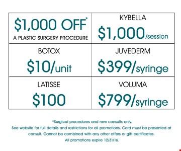 Up to $1,000 OFF a plastic surgery procedure. Kybella $1,000/session. Botox $10/unit. Juvederm $399/syringe. Latisse $100. Voluma $799/syringe. Offer expires 12-31-16.